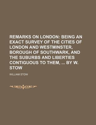 Remarks on London; Being an Exact Survey of the Cities of London and Westminster, Borough of Southwark, and the Suburbs and Liberties Contiguous to Them, by W. Stow