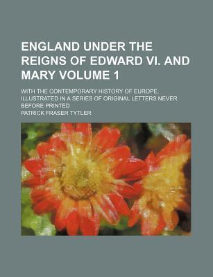 England Under the Reigns of Edward VI. and Mary; With the Contemporary History of Europe, Illustrated in a Series of Original Letters Never Before Printed Volume 1