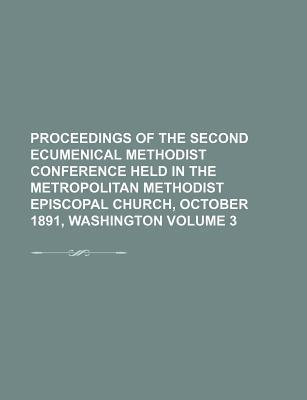 Proceedings of the Second Ecumenical Methodist Conference Held in the Metropolitan Methodist Episcopal Church, October 1891, Washington Volume 3