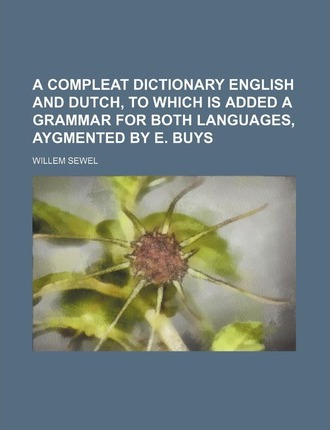 A Compleat Dictionary English and Dutch, to Which Is Added a Grammar for Both Languages, Aygmented by E. Buys