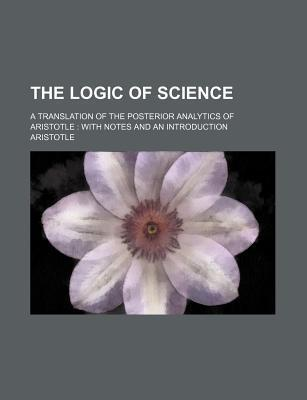 The Logic of Science; A Translation of the Posterior Analytics of Aristotle with Notes and an Introduction