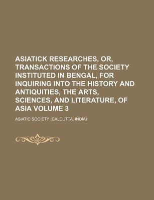 Asiatick Researches, Or, Transactions of the Society Instituted in Bengal, for Inquiring Into the History and Antiquities, the Arts, Sciences, and Literature, of Asia Volume 3