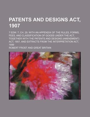Patents and Designs ACT, 1907; 7 Edw. 7, Ch. 29. with an Appendix of the Rules, Forms, Fees, and Classification of Goods Under the ACT, Together with the Patents and Designs (Amendment) ACT, 1907, and Extracts from the Interpretation ACT,