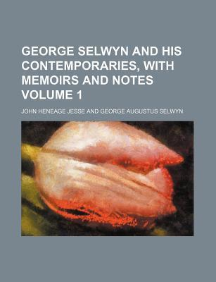 George Selwyn and His Contemporaries, with Memoirs and Notes Volume 1
