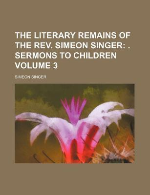 The Literary Remains of the REV. Simeon Singer; . Sermons to Children Volume 3