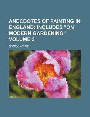 """Anecdotes of Painting in England; Includes """"On Modern Gardening"""" Volume 3"""