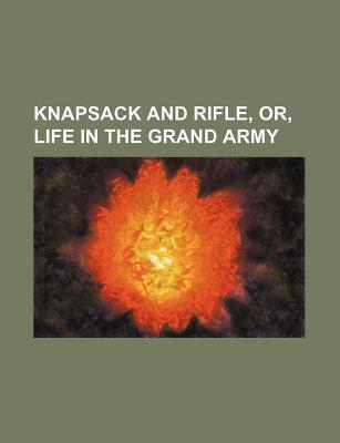 Knapsack and Rifle, Or, Life in the Grand Army