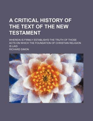 A Critical History of the Text of the New Testament; Wherein Is Firmly Establish'd the Truth of Those Acts on Which the Foundation of Christian Religion Is Laid
