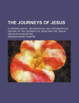 The Journeys of Jesus; A Chronological, Geographical and Topographical History of the Journeys of Jesus and the Twelve Disciples in Palestine