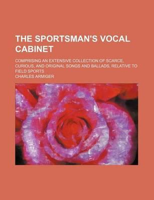The Sportsman's Vocal Cabinet; Comprising an Extensive Collection of Scarce, Curious, and Original Songs and Ballads, Relative to Field Sports