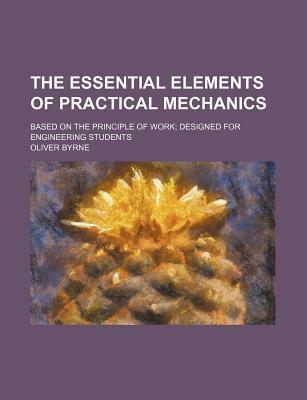The Essential Elements of Practical Mechanics; Based on the Principle of Work Designed for Engineering Students