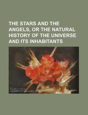 The Stars and the Angels, or the Natural History of the Universe and Its Inhabitants