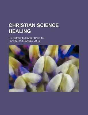 Christian Science Healing; Its Principles and Practice