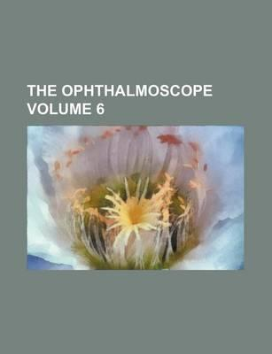 The Ophthalmoscope Volume 6