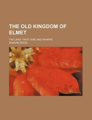 The Old Kingdom of Elmet; The Land Twixt Aire and Wharfe