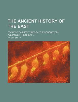 The Ancient History of the East; From the Earliest Times to the Conquest by Alexander the Great