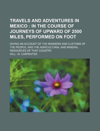 Travels and Adventures in Mexico; In the Course of Journeys of Upward of 2500 Miles, Performed on Foot. Giving an Account of the Manners and Customs O