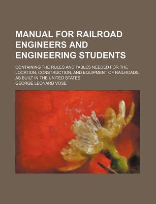 Manual for Railroad Engineers and Engineering Students; Containing the Rules and Tables Needed for the Location, Construction, and Equipment of Railroads, as Built in the United States