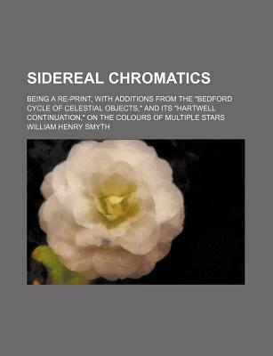 """Sidereal Chromatics; Being a Re-Print, with Additions from the """"Bedford Cycle of Celestial Objects,"""" and Its """"Hartwell Continuation,"""" on the Colours of Multiple Stars"""