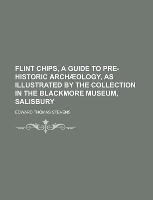 Flint Chips, a Guide to Pre-Historic Archaeology, as Illustrated by the Collection in the Blackmore Museum, Salisbury