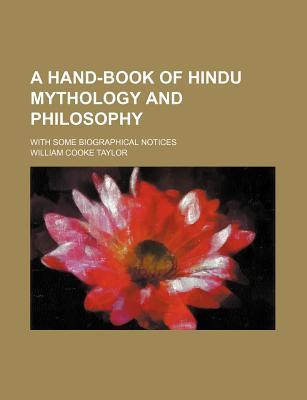 A Hand-Book of Hindu Mythology and Philosophy; With Some Biographical Notices