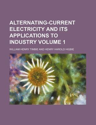 Alternating-Current Electricity and Its Applications to Industry Volume 1
