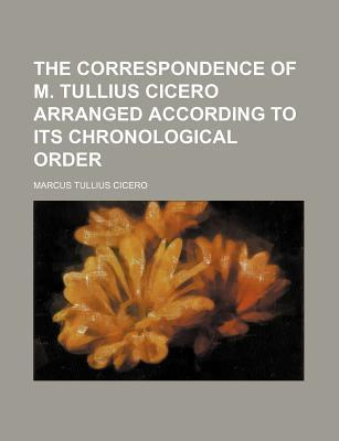 The Correspondence of M. Tullius Cicero Arranged According to Its Chronological Order