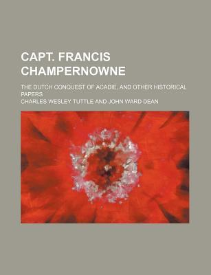 Capt. Francis Champernowne; The Dutch Conquest of Acadie, and Other Historical Papers