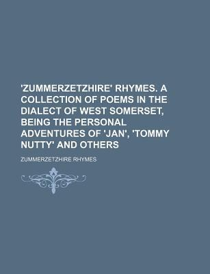 'Zummerzetzhire' Rhymes. a Collection of Poems in the Dialect of West Somerset, Being the Personal Adventures of 'Jan', 'Tommy Nutty' and Others