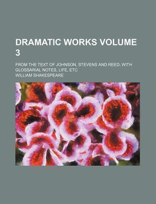 Dramatic Works, from the Text of Johnson, Stevens, and Reed, with Glossarial Notes, Life, Etc Volume 3
