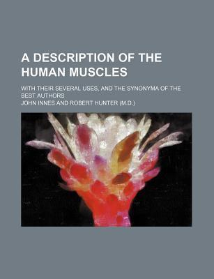 A Description of the Human Muscles; With Their Several Uses, and the Synonyma of the Best Authors