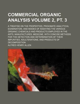 Commercial Organic Analysis; A Treatise on the Properties, Proximate Analytical Examination, and Modes of Assaying the Various Organic Chemicals and Products Employed in the Arts, Manufactures, Medicine, with Concise Volume 2, PT. 3