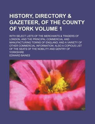 History, Directory & Gazeteer, of the County of York; With Select Lists of the Merchants & Traders of London, and the Principal Commercial and Manufacturing Towns of England and a Variety of Other Commercial Information Also a Volume 1