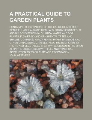 A Practical Guide to Garden Plants; Containing Descriptions of the Hardiest and Most Beautiful Annuals and Biennials, Hardy Herbaceous and Bulbous P