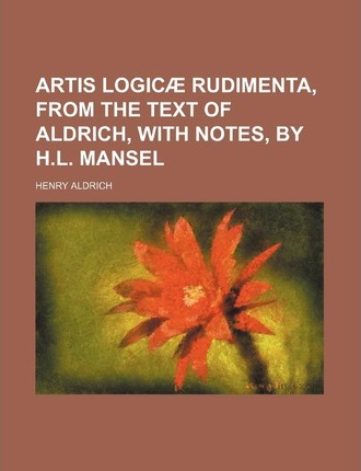 Artis Logicae Rudimenta, from the Text of Aldrich, with Notes, by H.L. Mansel