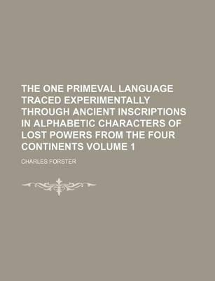 The One Primeval Language Traced Experimentally Through Ancient Inscriptions in Alphabetic Characters of Lost Powers from the Four Continents Volume 1