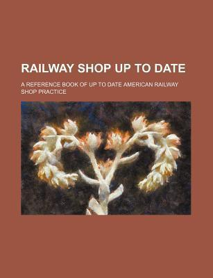 Railway Shop Up to Date; A Reference Book of Up to Date American Railway Shop Practice
