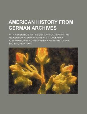 American History from German Archives; With Reference to the German Soldiers in the Revolution and Franklin's Visit to Germany