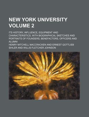 New York University; Its History, Influence, Equipment and Characteristics, with Biographical Sketches and Portraits of Founders, Benefactors, Officers and Alumni Volume 2