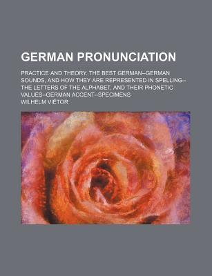 German Pronunciation; Practice and Theory. the Best German--German Sounds, and How They Are Represented in Spelling--The Letters of the Alphabet, and