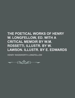 The Poetical Works of Henry W. Longfellow, Ed. with a Critical Memoir by W.M. Rossetti, Illustr. by W. Lawson. Illustr. by E. Edwards