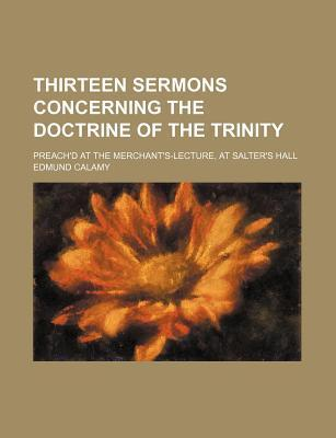 Thirteen Sermons Concerning the Doctrine of the Trinity; Preach'd at the Merchant's-Lecture, at Salter's Hall