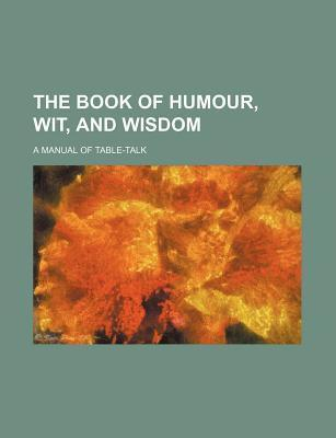 The Book of Humour, Wit, and Wisdom; A Manual of Table-Talk