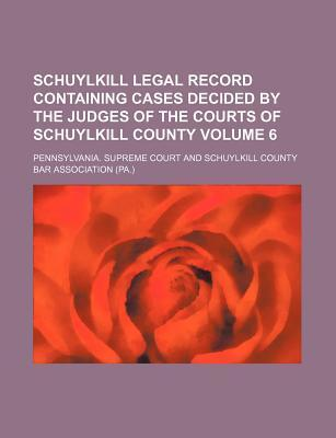 Schuylkill Legal Record Containing Cases Decided by the Judges of the Courts of Schuylkill County Volume 6