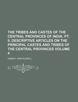 The Tribes and Castes of the Central Provinces of India; PT. II. Descriptive Articles on the Principal Castes and Tribes of the Central Provinces Volume 4