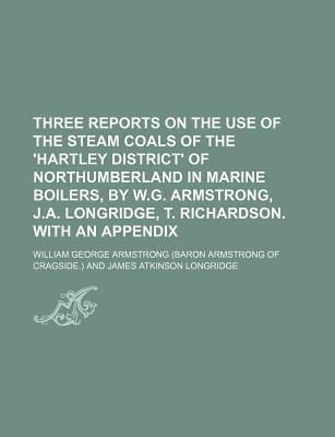 Three Reports on the Use of the Steam Coals of the 'Hartley District' of Northumberland in Marine Boilers, by W.G. Armstrong, J.A. Longridge, T. Richardson. with an Appendix