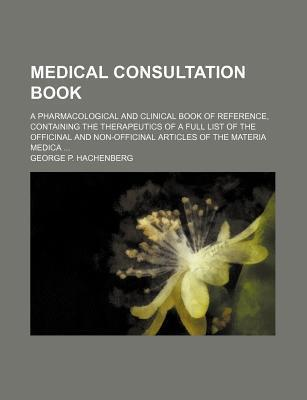 Medical Consultation Book; A Pharmacological and Clinical Book of Reference, Containing the Therapeutics of a Full List of the Officinal and Non-Officinal Articles of the Materia Medica