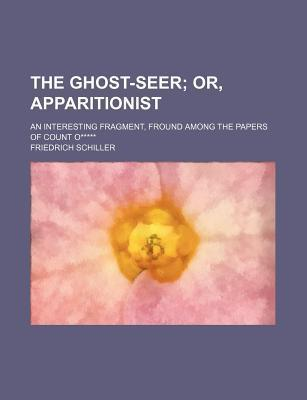 The Ghost-Seer; Or, Apparitionist. an Interesting Fragment, Fround Among the Papers of Count O*****