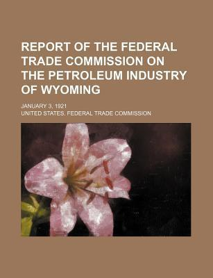 Report of the Federal Trade Commission on the Petroleum Industry of Wyoming; January 3, 1921