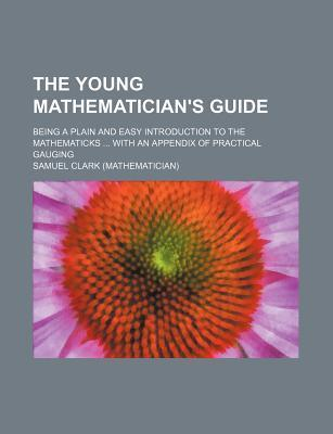 The Young Mathematician's Guide; Being a Plain and Easy Introduction to the Mathematicks with an Appendix of Practical Gauging